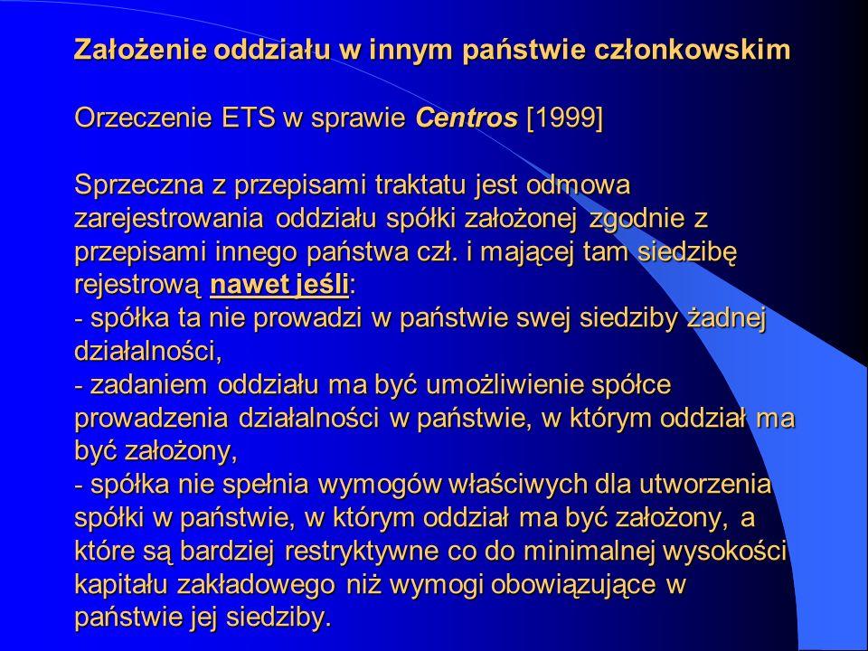 Założenie oddziału w innym państwie członkowskim Orzeczenie ETS w sprawie Centros [1999] Sprzeczna z przepisami traktatu jest odmowa zarejestrowania oddziału spółki założonej zgodnie z przepisami innego państwa czł.
